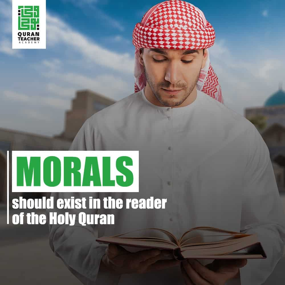 Morals should exist in the reader of the Holy Quran