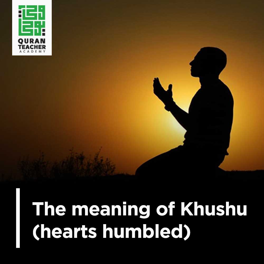 The meaning of Khushu (hearts humbled)