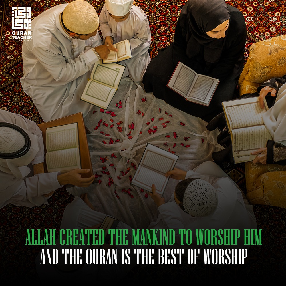 Allah created the Mankind to worship Him, and the Quran is the best of worship