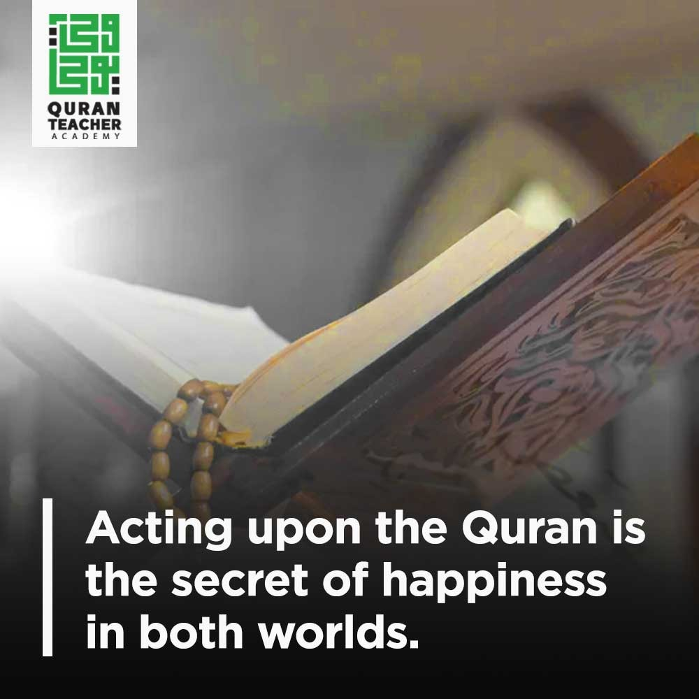 Acting upon the Quran is the secret of happiness in both worlds
