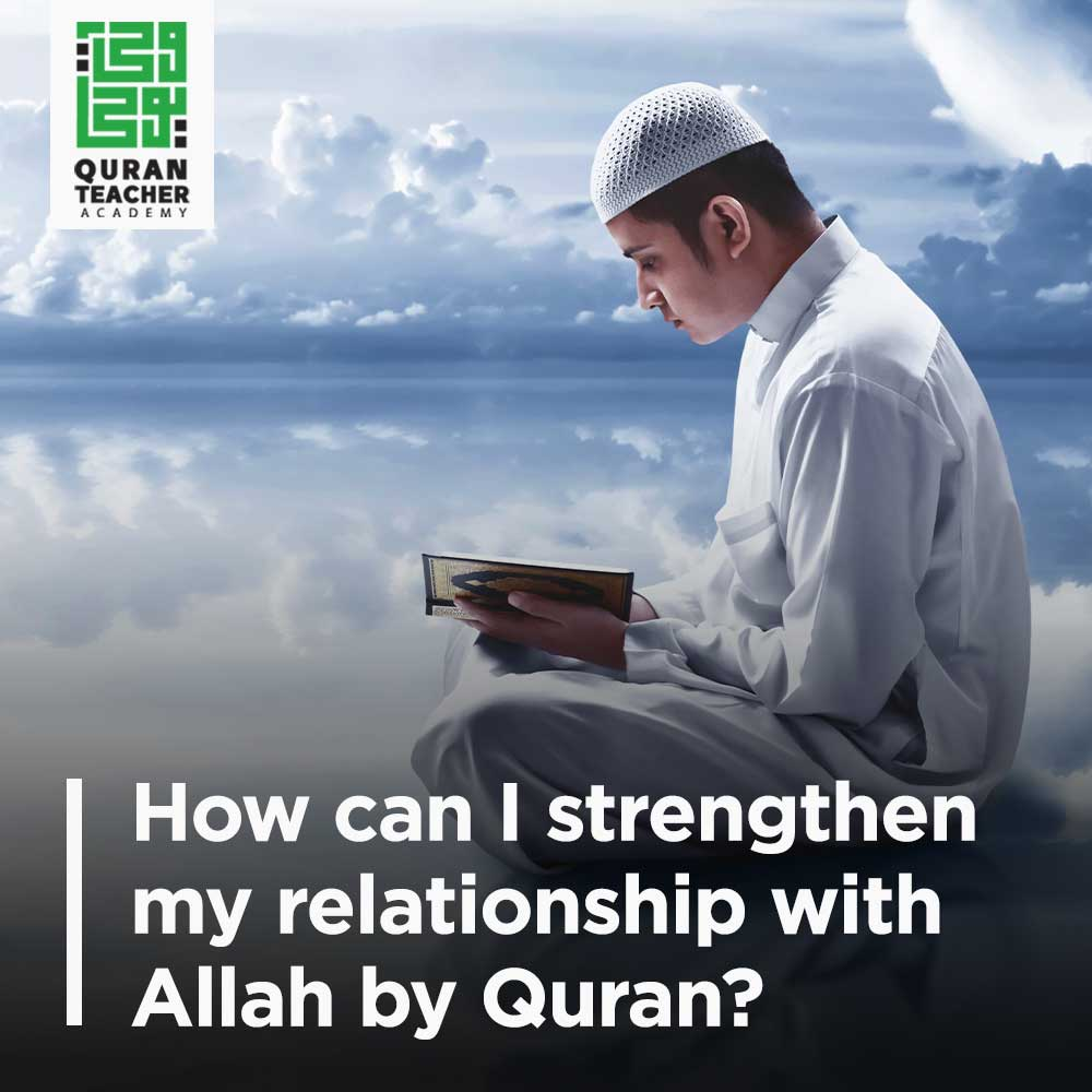 How can I strengthen my relationship with Allah by Quran?