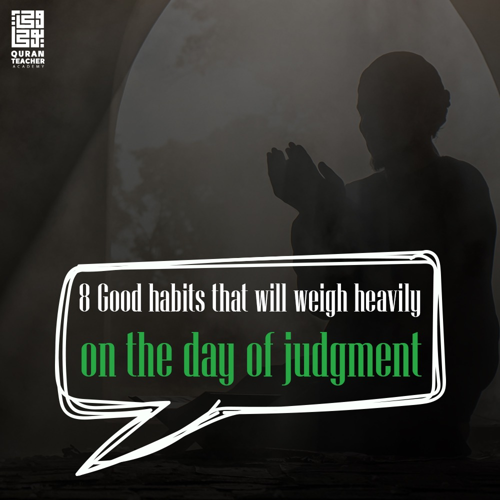 8 Good habits that will weigh heavily on the scale of the day of judgment